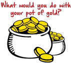 what would you do with your pot of gold?